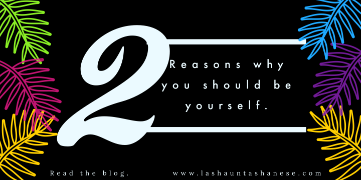 2 Reasons Why You Should Be Yourself