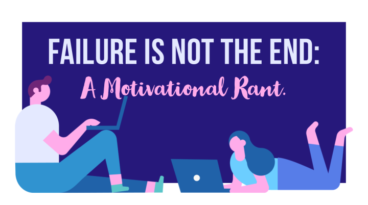 Failure Is Not The End:A Motivational Rant